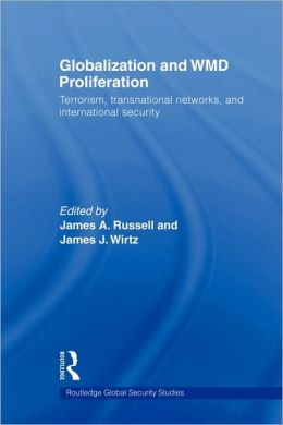 Globalization and WMD Proliferation: Terrorism, Transnational Networks and International Security James A. Russell and James J. Wirtz
