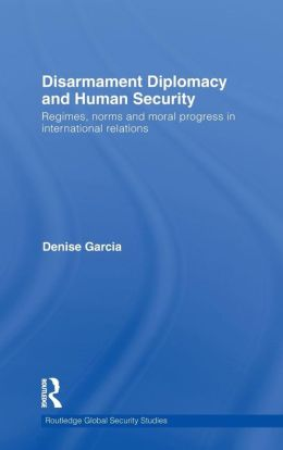 Disarmament Diplomacy and Human Security: Regimes, Norms and Moral Progress in International Relations