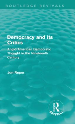 Democracy and its Critics: Anglo-American Democratic Thought in the Nineteenth Century (Routledge Revivals)