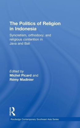 The Politics of Religion in Indonesia: Syncretism, Orthodoxy, and Religious Contention in Java and Bali
