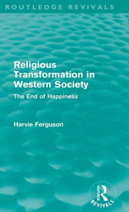 Religious Transformation in Western Society (Routledge Revivals): The End of Happiness