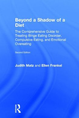 Beyond a Shadow of a Diet: The Comprehensive Guide to Treating Binge Eating Disorder, Compulsive Eating, and Emotional Overeating