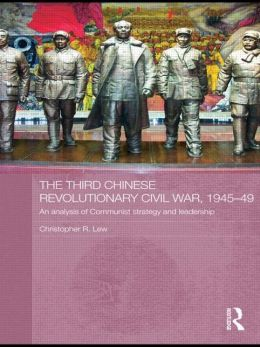 The Third Chinese Revolutionary Civil War, 1945-49: An Analysis of Communist Strategy and Leadership