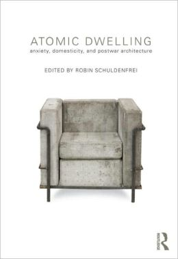 Atomic Dwelling: Anxiety, Domesticity, and Postwar Architecture