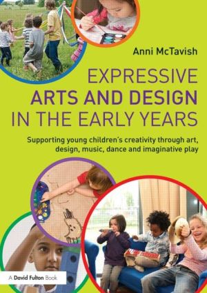 Expressive Arts and Design in the Early Years: Supporting young children's creativity through art, design, music, dance and imaginative play