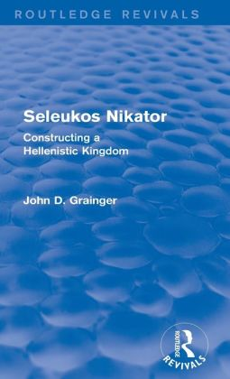 Seleukos Nikator (Routledge Revivals): Constructing a Hellenistic Kingdom