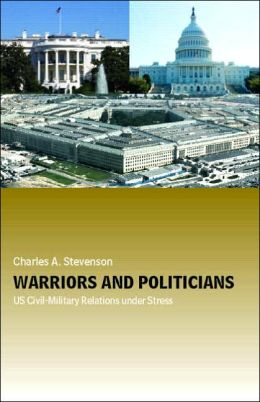 Warriors and Politicians US Civil-Military Relations under Stress