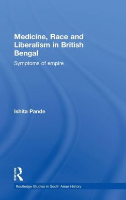Race, Liberalism and Medicine in British Bengal: Symptoms of Empire