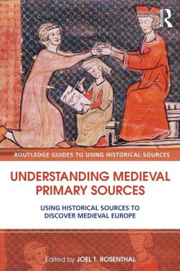 Understanding Medieval Primary Sources: Using Historical Sources to Discover Medieval Europe