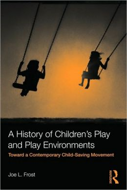 A History of Children's Play and Play Environments: Toward a Contemporary Child-Saving Movement