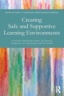 Creating Safe and Supportive Learning Environments: A Guide for Working with Lesbian, Gay, Bisexual, Transgender, and Questioning Youth and Families