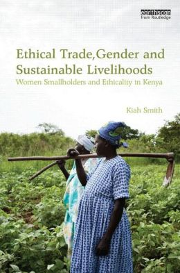 Ethical Trade, Gender and Sustainable Livelihoods: Women Smallholders and Ethicality in Kenya
