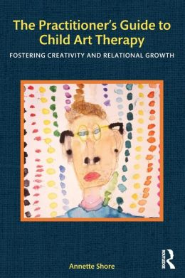 The Practitioner's Guide to Child Art Therapy: Fostering Creativity and Relational Growth