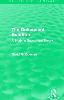 The Delinquent Solution (Routledge Revivals): A Study in Subcultural Theory