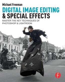 Digital Image Editing & Special Effects: Quickly Master The Key Techniques Of Photoshop & Lightroom