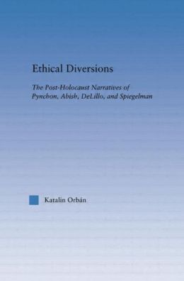 Ethical Diversions: The Post-Holocaust Narratives of Pynchon, Abish, DeLillo, and Spiegelman