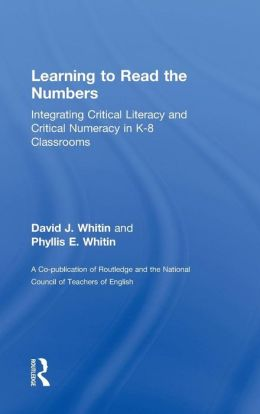 Learning to Read the Numbers: Integrating Critical Literacy and Critical Numeracy in K-8 ClassroomsA Co-Publication of The National Council of Teachers of English and Routledge