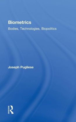 Biometrics: Bodies, Technologies, Biopolitics