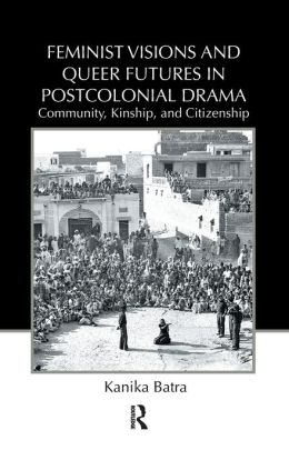 Feminist Visions and Queer Futures in Postcolonial Drama: Community, Kinship, and Citizenship