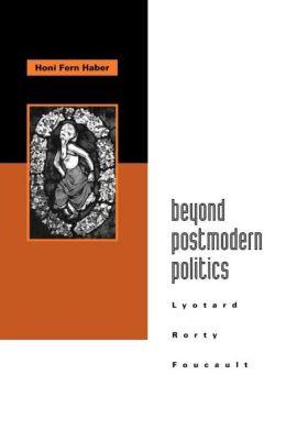 Beyond Postmodern Politics: Lyotard, Rorty, Foucault