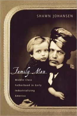 Family Men: Middle-Class Fatherhood in Industrializing America
