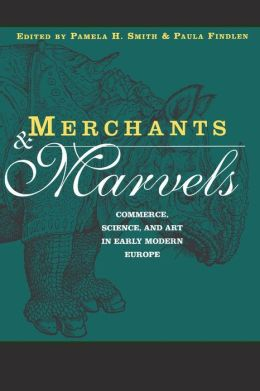 Merchants and Marvels: Commerce, Science Art in Early Modern Europe