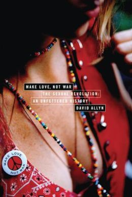 Make Love, Not War: The Sexual Revolution: An Unfettered History