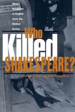 Who Killed Shakespeare: What's Happened to English Since the Radical Sixties
