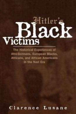 Hitler's Black Victims: The Historical Experiences of European Blacks, Africans and African Americans During the Nazi Era