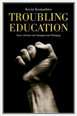 Troubling Education: ''Queer'' Activism and Anti-Oppressive Pedagogy