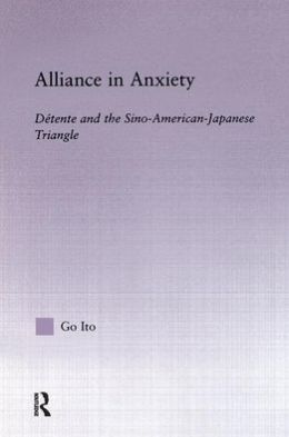 Alliance in Anxiety: Detente and the Sino-American-Japanese Triangle