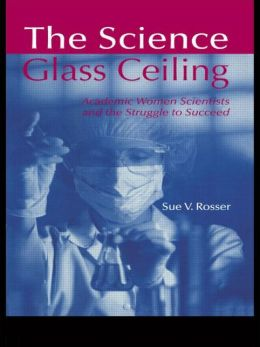 The Science Glass Ceiling: Women Scientists and the Struggle to Succeed