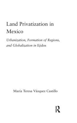 Land Privatization in Mexico: Urbanization, Formation of Regions and Globalization in Ejidos