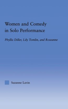 Women and Comedy in Solo Performance: Phyllis Diller, Lily Tomlin, and Rosanne