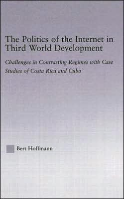 The Politics of the Internet in Third World Development: Challenges in Contrasting Regimes with Case Studies of Costa Rica and Cuba