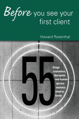 Before You See Your First Client: 55 Things Counselors, Therapists and Human Service Providers Need to Know