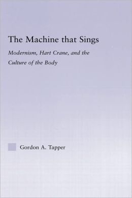 The Machine that Sings: Modernism, Hart Crane and the Culture of the Body