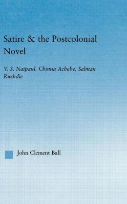 Satire and the Postcolonial Novel: V.S. Naipaul, Chinua Achebe, Salman Rushdie