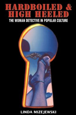 Hardboiled and High Heeled: The Woman Detective in Popular Culture