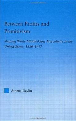 Between Profits and Primitivism: Rehabilitating Middle-Class Manhood in America, 1880-1917