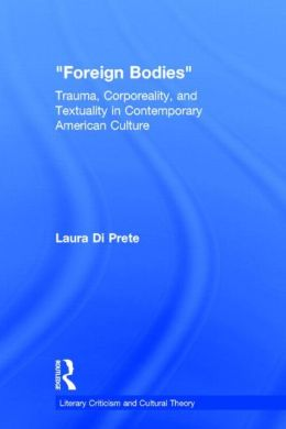 Foreign Bodies Trauma, Corporeality, And Textuality In Contemporary American Culture