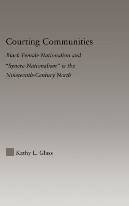 Courting Communities: Black Female Nationalism and ''Syncre-Nationalism'' in the Nineteenth Century