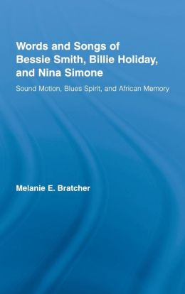 The Words and Songs of Bessie Smith, Billie Holiday, and Nina Simone Sound Motion, Blues Spirit , and African Memory