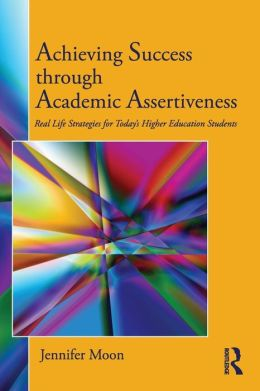 Achieving Success through Academic Assertiveness: Real life strategies for today's students