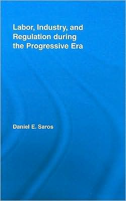 Labor, Industry, and Regulation during the Progressive Era