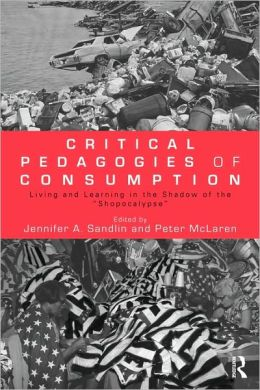 Critical Pedagogies of Consumption: Living and Learning in the Shadow of the ''Shopocalypse''