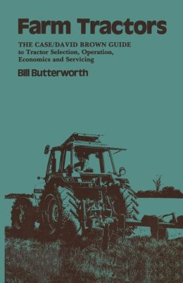 Farm Tractors: The Case Guide to Tractor Selection, Operation, Economics and Servicing