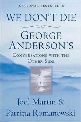 We Don't Die: George Anderson's Conversations with the Other Side Joel Martin and Patricia Romanowski