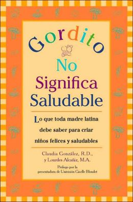 Gordito no significa saludable: Lo que toda madre latina debe saber para criar ninos felices y saludables (Gordito Doesn't Mean Healthy)