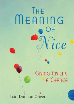 The Meaning of Nice: How Compassion and Civility Can Change Your Life (and The World)